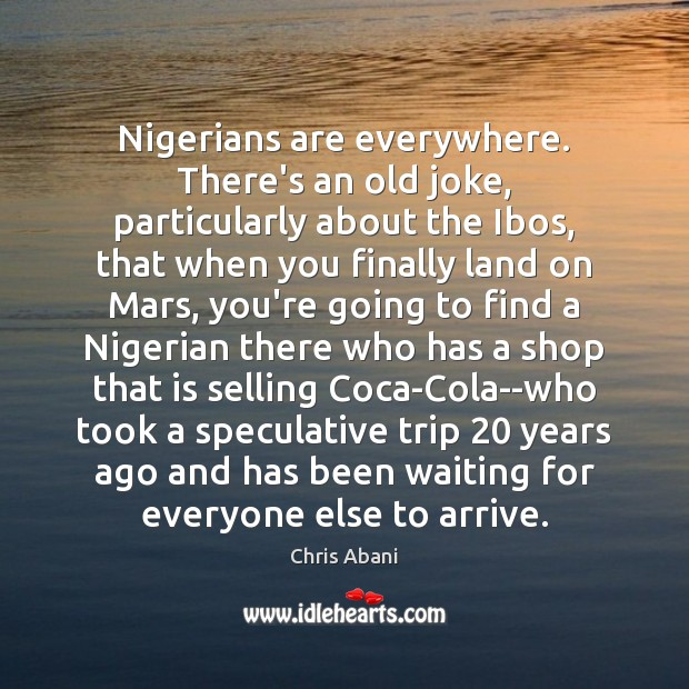 Image, Nigerians are everywhere. There's an old joke, particularly about the Ibos, that