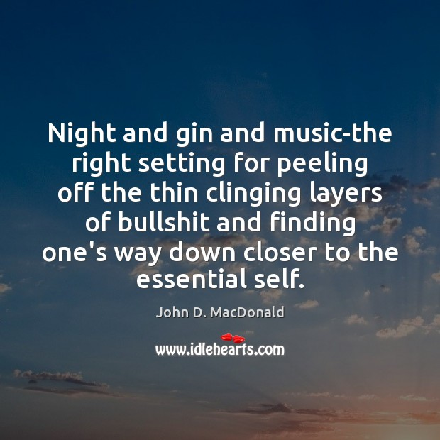 Night and gin and music-the right setting for peeling off the thin John D. MacDonald Picture Quote