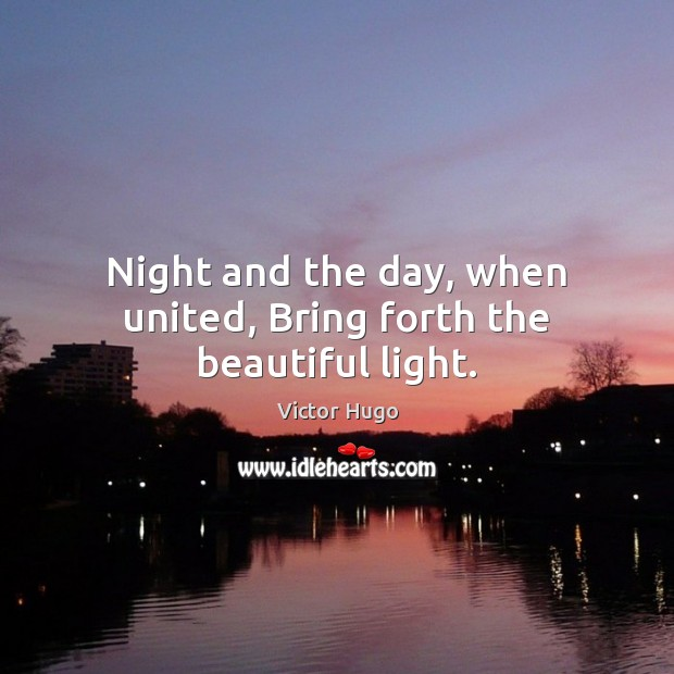 Image, Night and the day, when united, Bring forth the beautiful light.