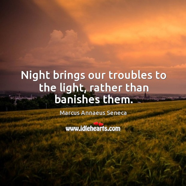 Night brings our troubles to the light, rather than banishes them. Image