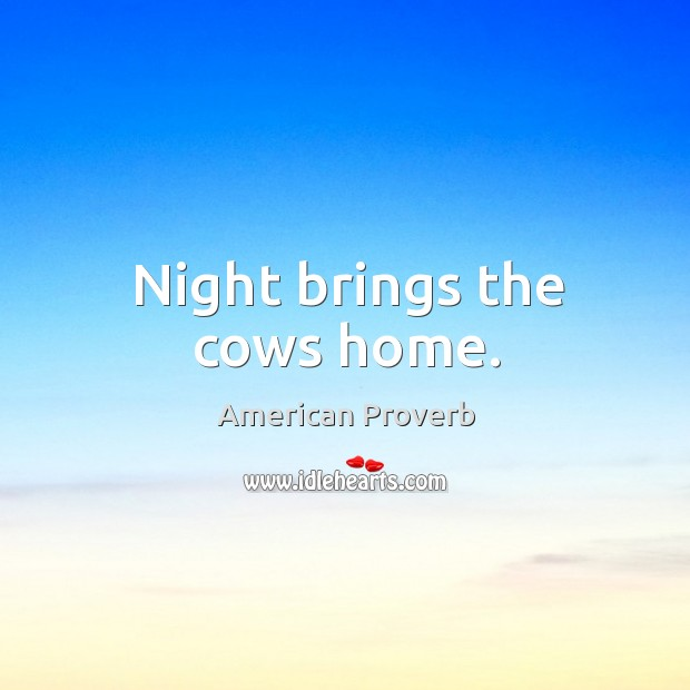 Night brings the cows home. American Proverbs Image