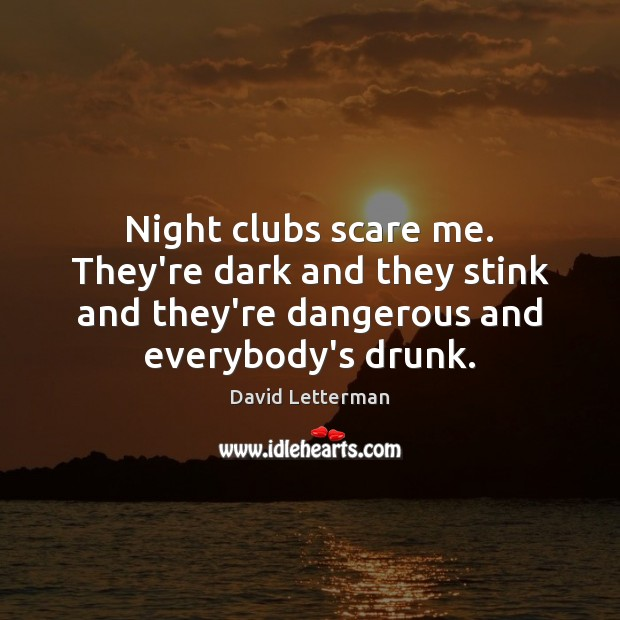 Night clubs scare me. They're dark and they stink and they're dangerous Image