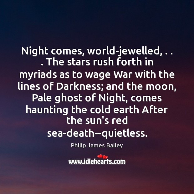 Night comes, world-jewelled, . . . The stars rush forth in myriads as to wage Philip James Bailey Picture Quote
