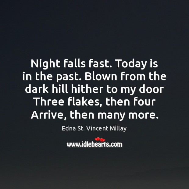 Night falls fast. Today is in the past. Blown from the dark Edna St. Vincent Millay Picture Quote