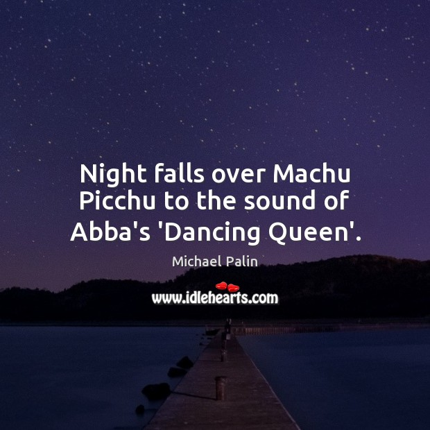 Night falls over Machu Picchu to the sound of Abba's 'Dancing Queen'. Michael Palin Picture Quote