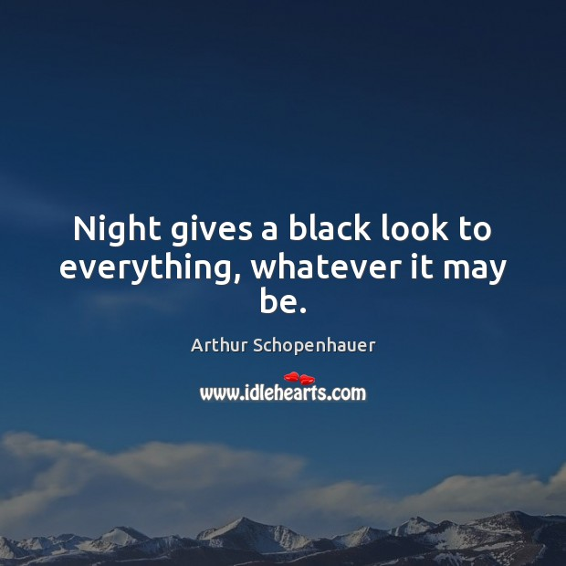 Night gives a black look to everything, whatever it may be. Arthur Schopenhauer Picture Quote