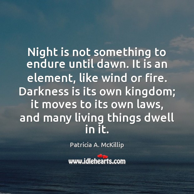 Night is not something to endure until dawn. It is an element, Patricia A. McKillip Picture Quote