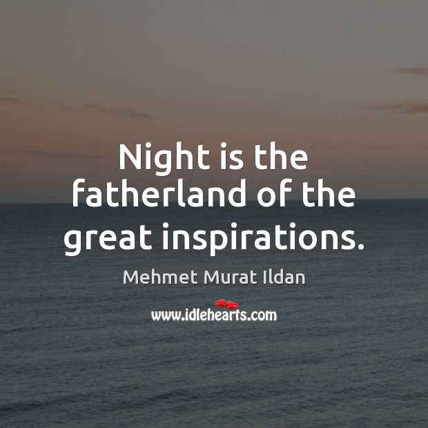 Image, Night is the fatherland of the great inspirations.