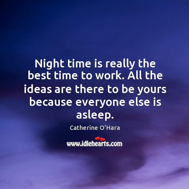 Night time is really the best time to work. All the ideas Catherine O'Hara Picture Quote