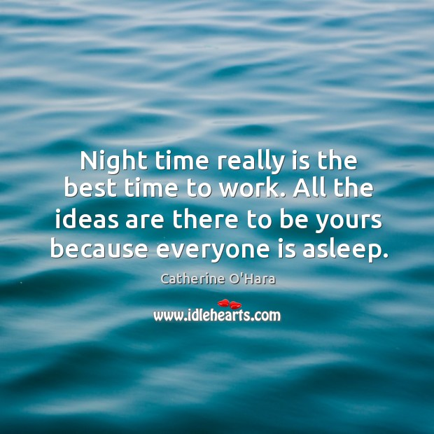 Night time really is the best time to work. All the ideas are there to be yours because everyone is asleep. Catherine O'Hara Picture Quote
