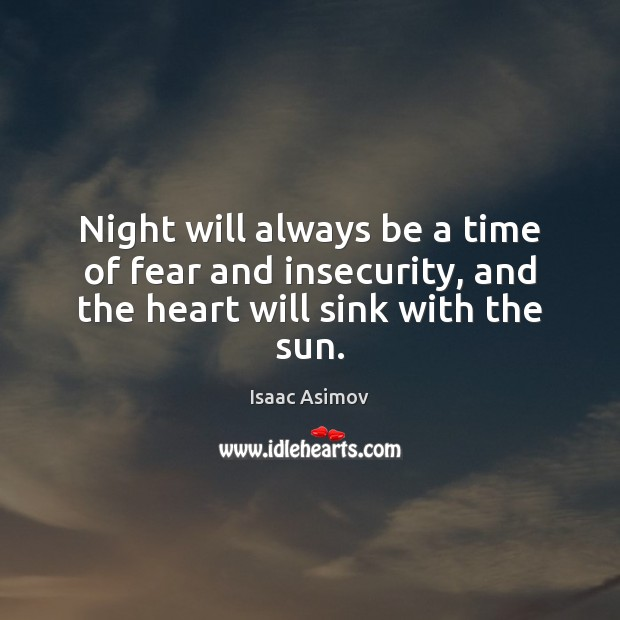 Night will always be a time of fear and insecurity, and the heart will sink with the sun. Image