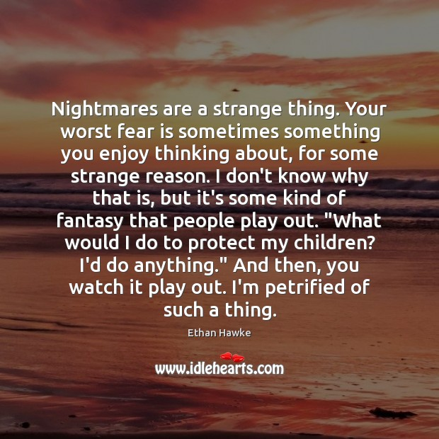 Nightmares are a strange thing. Your worst fear is sometimes something you Ethan Hawke Picture Quote