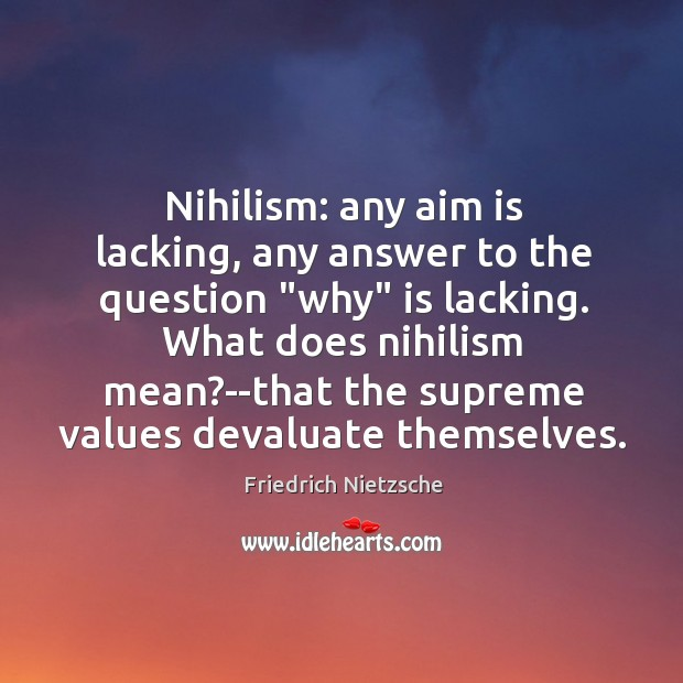 "Nihilism: any aim is lacking, any answer to the question ""why"" is Image"