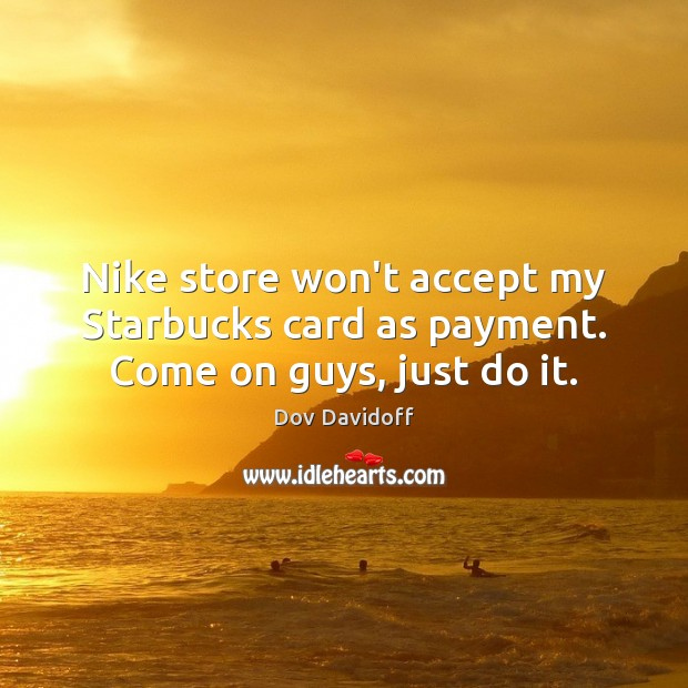 Image, Nike store won't accept my Starbucks card as payment. Come on guys, just do it.