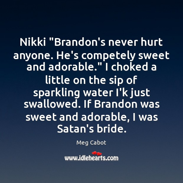 """Nikki """"Brandon's never hurt anyone. He's competely sweet and adorable."""" I choked Meg Cabot Picture Quote"""