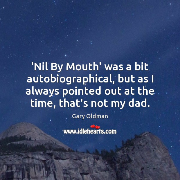 'Nil By Mouth' was a bit autobiographical, but as I always pointed Image