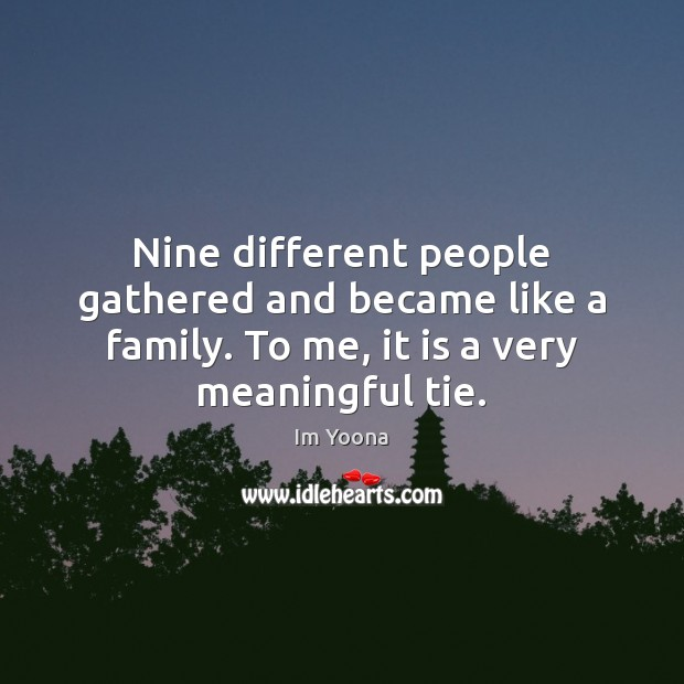 Nine different people gathered and became like a family. To me, it Image