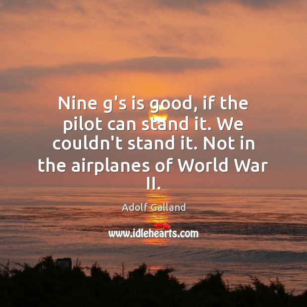Nine g's is good, if the pilot can stand it. We couldn't Image