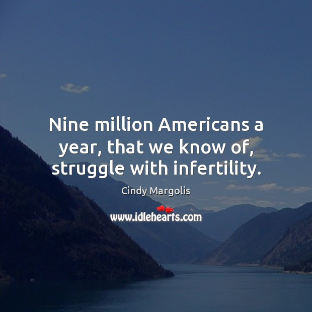 Nine million Americans a year, that we know of, struggle with infertility. Image