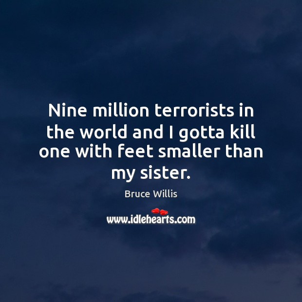 Nine million terrorists in the world and I gotta kill one with Bruce Willis Picture Quote
