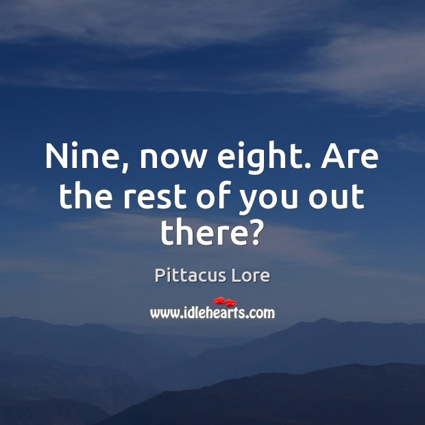 Nine, now eight. Are the rest of you out there? Pittacus Lore Picture Quote