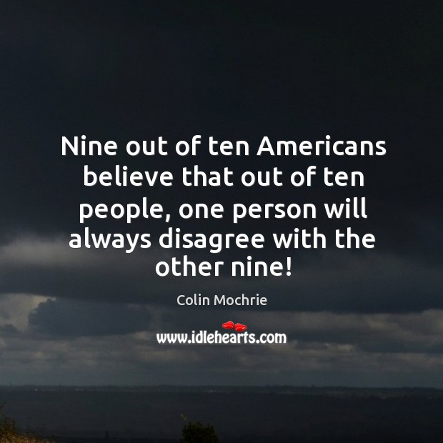 Nine out of ten americans believe that out of ten people, one person will always disagree with the other nine! Image