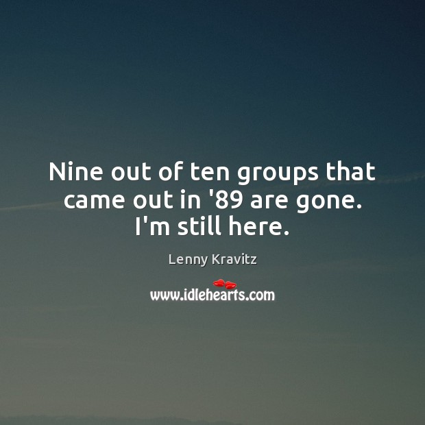 Nine out of ten groups that came out in '89 are gone. I'm still here. Lenny Kravitz Picture Quote