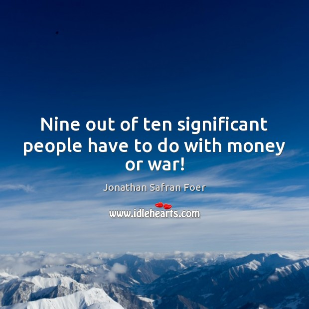 Nine out of ten significant people have to do with money or war! Image