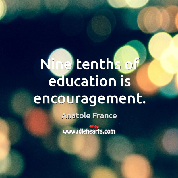 Image, Nine tenths of education is encouragement.