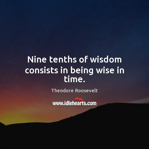 Nine tenths of wisdom consists in being wise in time. Theodore Roosevelt Picture Quote