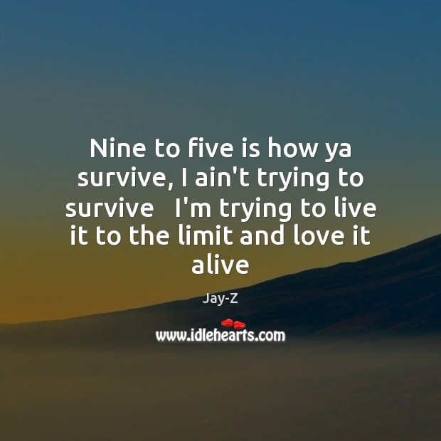 Nine to five is how ya survive, I ain't trying to survive Jay-Z Picture Quote