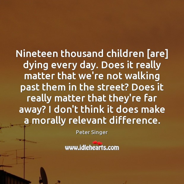 Nineteen thousand children [are] dying every day. Does it really matter that Peter Singer Picture Quote
