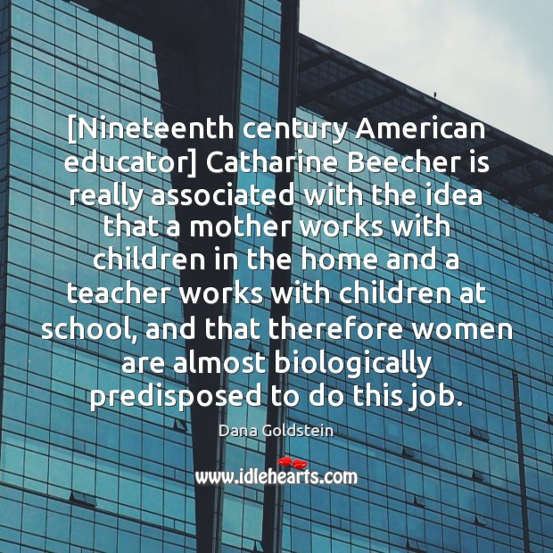 [Nineteenth century American educator] Catharine Beecher is really associated with the idea Dana Goldstein Picture Quote