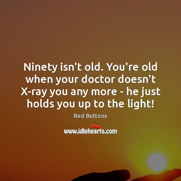 Ninety isn't old. You're old when your doctor doesn't X-ray you any Red Buttons Picture Quote