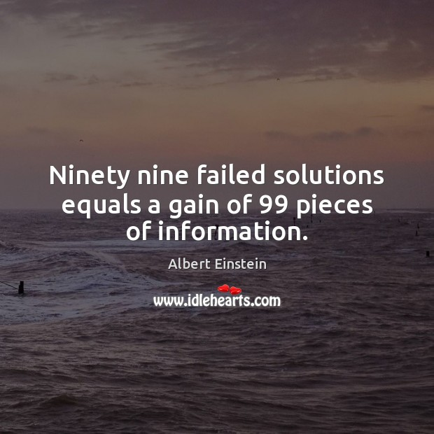 Ninety nine failed solutions equals a gain of 99 pieces of information. Image