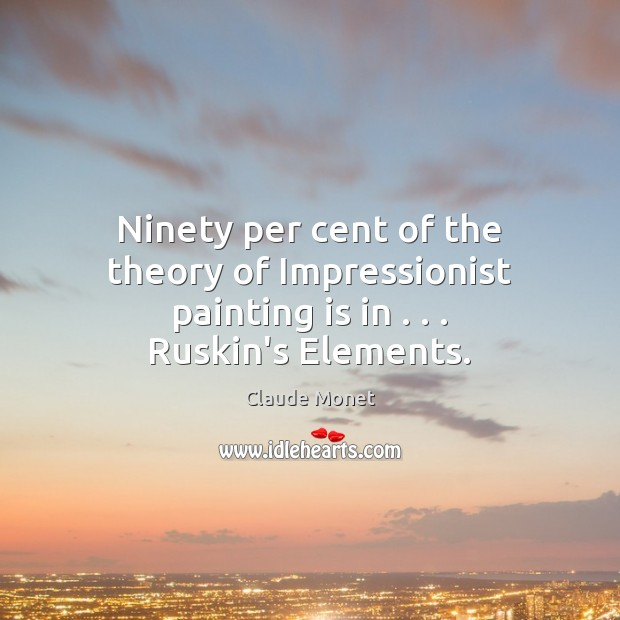 Ninety per cent of the theory of Impressionist painting is in . . . Ruskin's Elements. Claude Monet Picture Quote