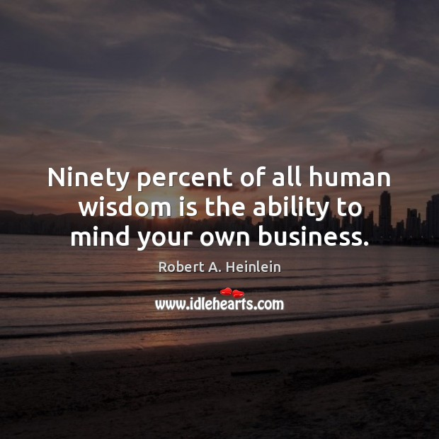 Ninety percent of all human wisdom is the ability to mind your own business. Image
