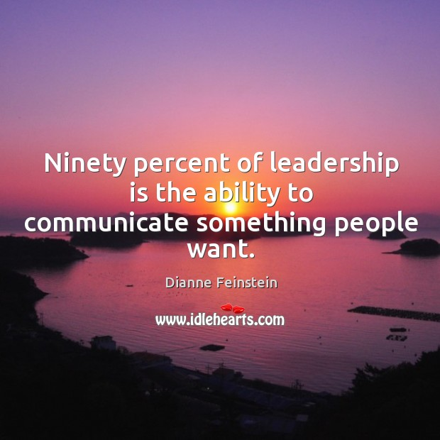 Ninety percent of leadership is the ability to communicate something people want. Image