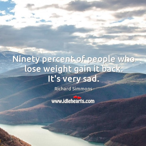 Image, Ninety percent of people who lose weight gain it back. It's very sad.