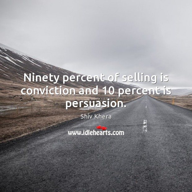 Ninety percent of selling is conviction and 10 percent is persuasion. Shiv Khera Picture Quote