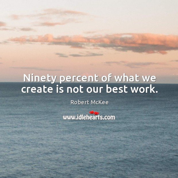 Ninety percent of what we create is not our best work. Image