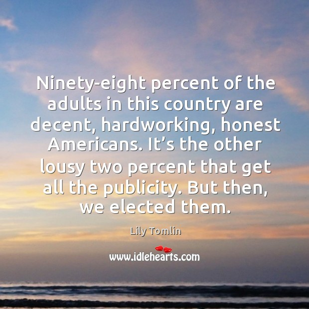 Ninety-eight percent of the adults in this country are decent, hardworking, honest americans. Image