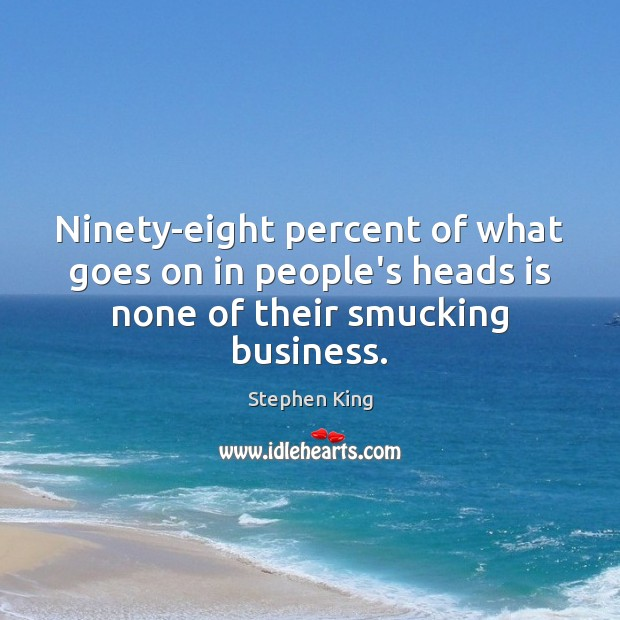 Ninety-eight percent of what goes on in people's heads is none of their smucking business. Image