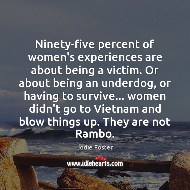 Ninety-five percent of women's experiences are about being a victim. Or about Jodie Foster Picture Quote
