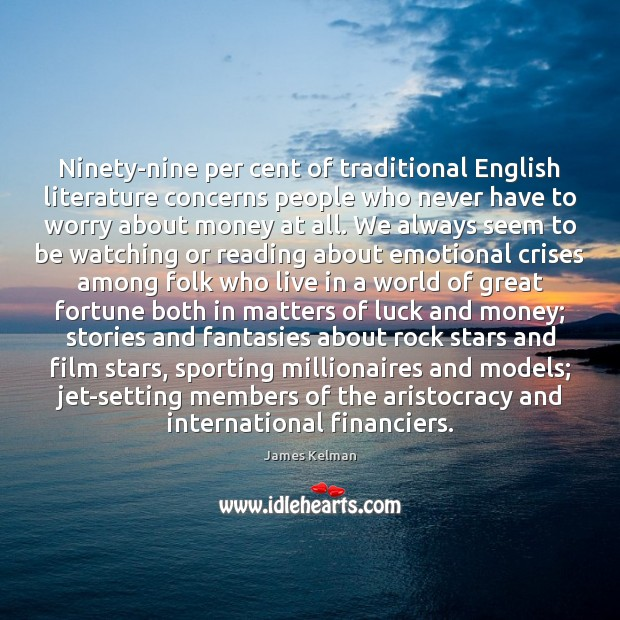 Ninety-nine per cent of traditional English literature concerns people who never have Image