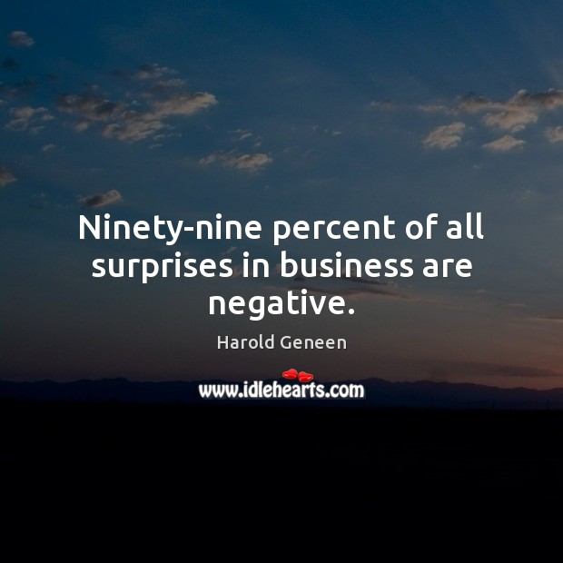 Ninety-nine percent of all surprises in business are negative. Image