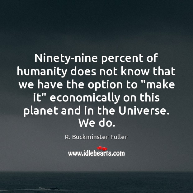 Ninety-nine percent of humanity does not know that we have the option R. Buckminster Fuller Picture Quote