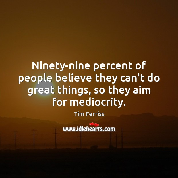 Ninety-nine percent of people believe they can't do great things, so they Image