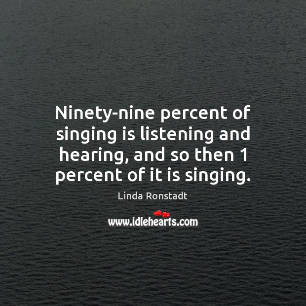 Image about Ninety-nine percent of singing is listening and hearing, and so then 1 percent