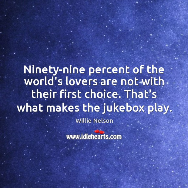 Ninety-nine percent of the world's lovers are not with their first choice. Image
